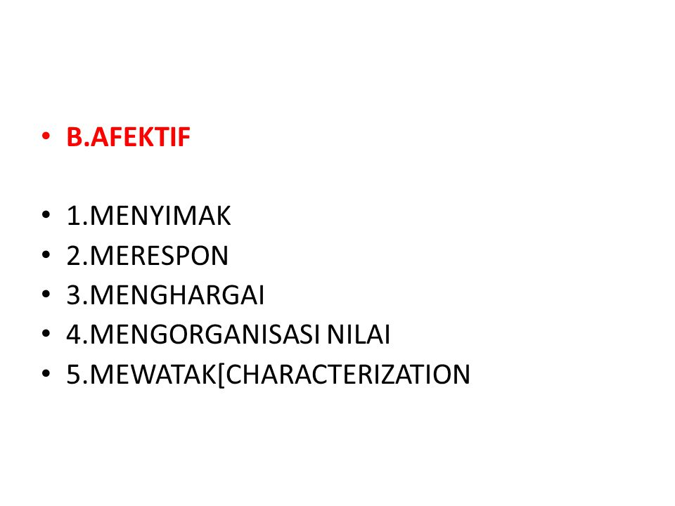 B.AFEKTIF 1.MENYIMAK 2.MERESPON 3.MENGHARGAI 4.MENGORGANISASI NILAI 5.MEWATAK[CHARACTERIZATION